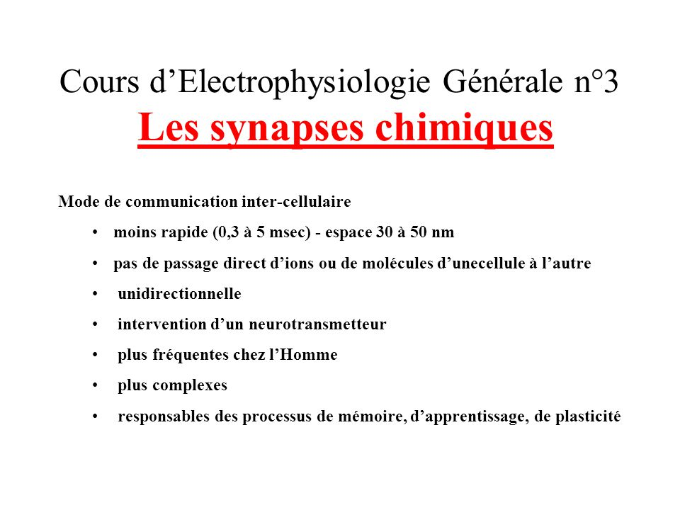 Cours dElectrophysiologie Générale n°3 Les synapses chimiques Mode de communication inter-cellulaire moins rapide (0,3 à 5 msec) - espace 30 à 50 nm p