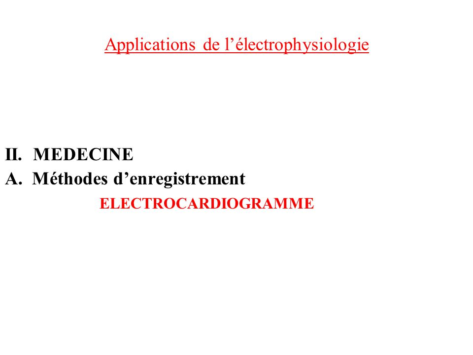 Applications de lélectrophysiologie II. MEDECINE A. Méthodes denregistrement ELECTROCARDIOGRAMME