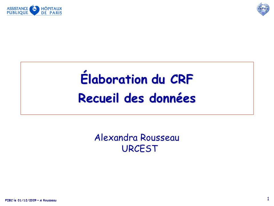 FIEC le 01/12/2009 – A Rousseau 1 Élaboration du CRF Recueil des données Alexandra Rousseau URCEST