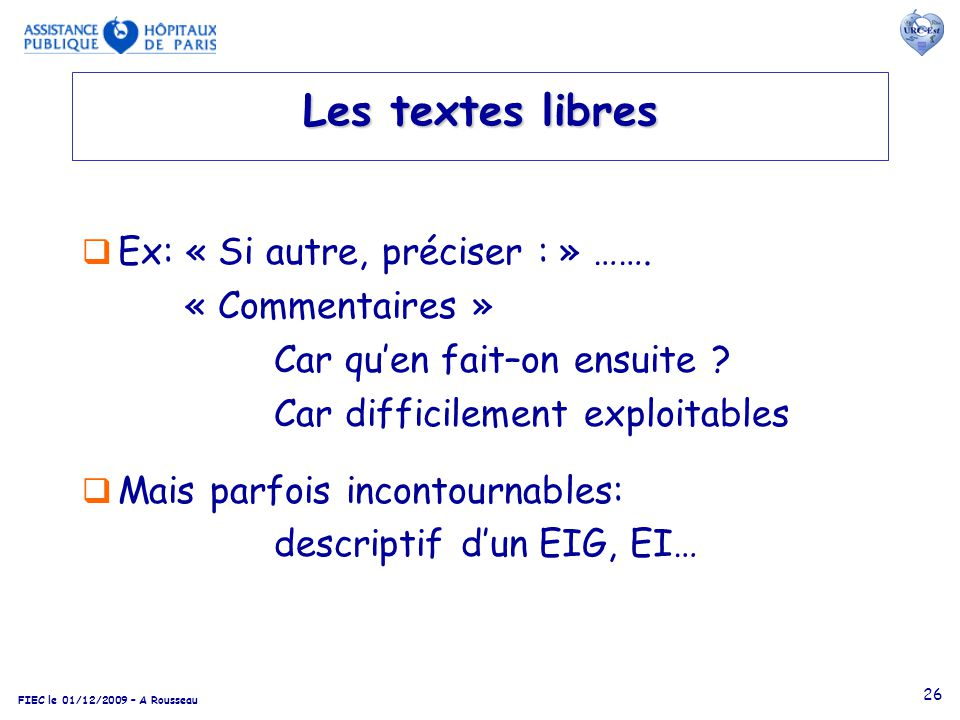 FIEC le 01/12/2009 – A Rousseau 26 Les textes libres Ex: « Si autre, préciser : » ……. « Commentaires » Car quen fait–on ensuite ? Car difficilement ex