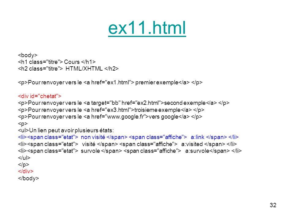 32 ex11.html Cours HTML/XHTML Pour renvoyer vers le premier exemple Pour renvoyer vers le second exemple Pour renvoyer vers le troisieme exemple Pour renvoyer vers le vers google Un lien peut avoir plusieurs états: non visité a:link visité a:visited survole a:survole