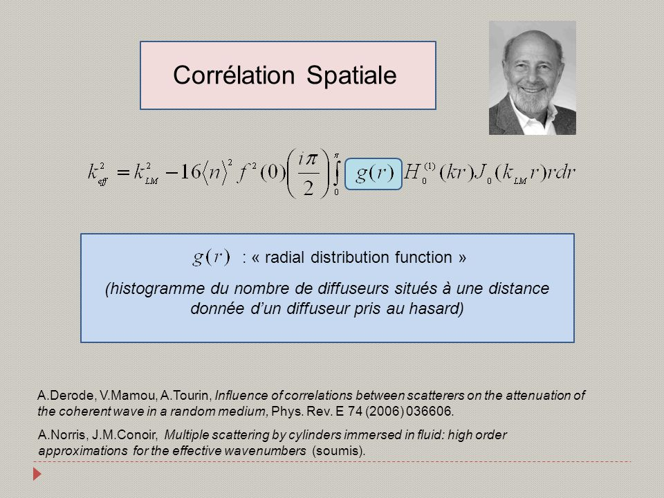 Corrélation Spatiale : « radial distribution function » (histogramme du nombre de diffuseurs situés à une distance donnée dun diffuseur pris au hasard) A.Norris, J.M.Conoir, Multiple scattering by cylinders immersed in fluid: high order approximations for the effective wavenumbers (soumis).