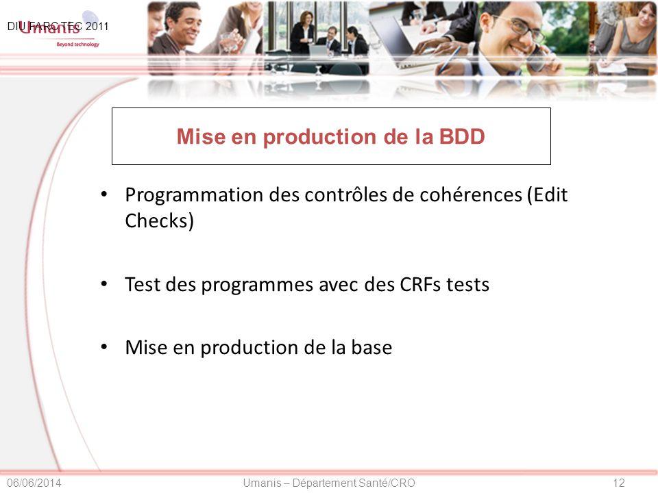 12Umanis – Département Santé/CRO06/06/2014 Mise en production de la BDD Programmation des contrôles de cohérences (Edit Checks) Test des programmes avec des CRFs tests Mise en production de la base DIU FARC TEC 2011