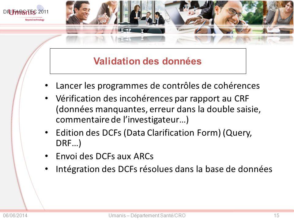 15Umanis – Département Santé/CRO06/06/2014 Validation des données Lancer les programmes de contrôles de cohérences Vérification des incohérences par rapport au CRF (données manquantes, erreur dans la double saisie, commentaire de linvestigateur…) Edition des DCFs (Data Clarification Form) (Query, DRF…) Envoi des DCFs aux ARCs Intégration des DCFs résolues dans la base de données DIU FARC TEC 2011