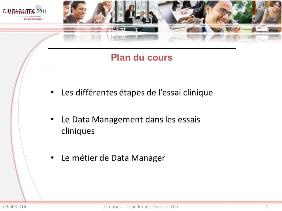 2Umanis – Département Santé/CRO06/06/2014 DIU FARC TEC 2011 Plan du cours Les différentes étapes de lessai clinique Le Data Management dans les essais cliniques Le métier de Data Manager