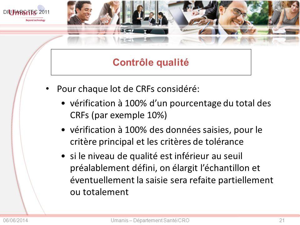 21Umanis – Département Santé/CRO06/06/2014 Contrôle qualité Pour chaque lot de CRFs considéré: vérification à 100% dun pourcentage du total des CRFs (par exemple 10%) vérification à 100% des données saisies, pour le critère principal et les critères de tolérance si le niveau de qualité est inférieur au seuil préalablement défini, on élargit léchantillon et éventuellement la saisie sera refaite partiellement ou totalement DIU FARC TEC 2011