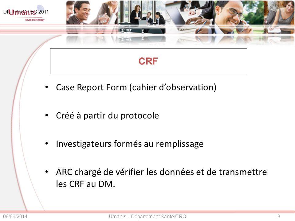 8Umanis – Département Santé/CRO06/06/2014 CRF Case Report Form (cahier dobservation) Créé à partir du protocole Investigateurs formés au remplissage ARC chargé de vérifier les données et de transmettre les CRF au DM.