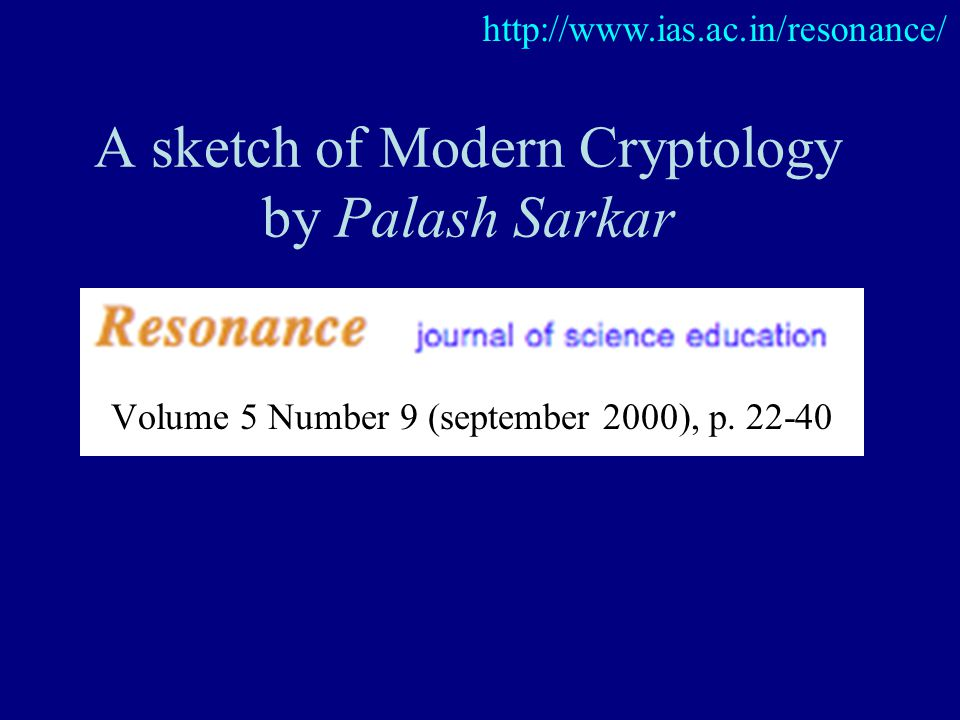 A sketch of Modern Cryptology by Palash Sarkar http://www.ias.ac.in/resonance/ Volume 5 Number 9 (september 2000), p. 22-40
