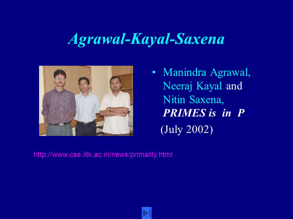 Agrawal-Kayal-Saxena Manindra Agrawal, Neeraj Kayal and Nitin Saxena, PRIMES is in P (July 2002) http://www.cse.iitk.ac.in/news/primality.html