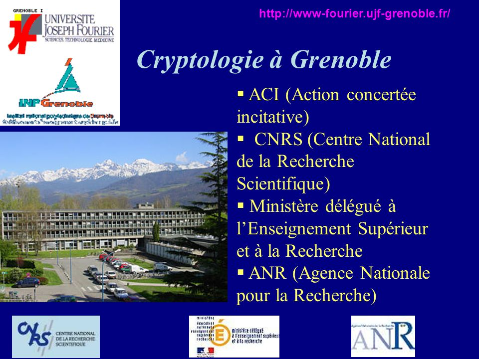 Cryptologie à Grenoble ACI (Action concertée incitative) CNRS (Centre National de la Recherche Scientifique) Ministère délégué à lEnseignement Supérieur et à la Recherche ANR (Agence Nationale pour la Recherche) http://www-fourier.ujf-grenoble.fr/