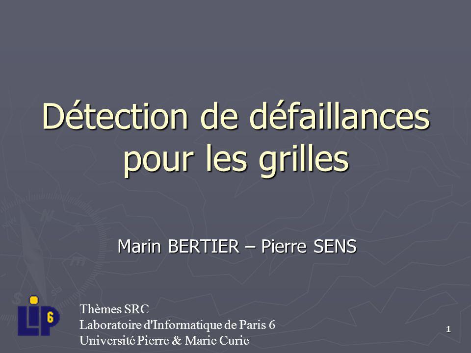 1 Détection de défaillances pour les grilles Marin BERTIER – Pierre SENS Thèmes SRC Laboratoire d'Informatique de Paris 6 Université Pierre & Marie Cu