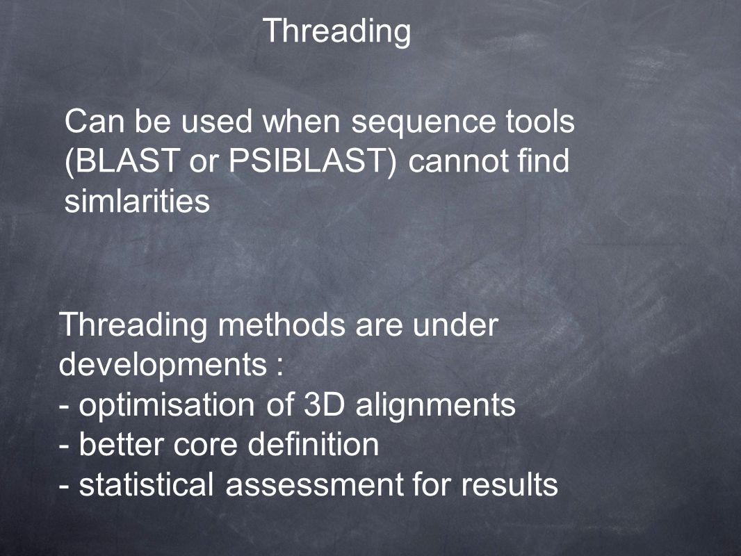 Threading Threading methods are under developments : - optimisation of 3D alignments - better core definition - statistical assessment for results Can be used when sequence tools (BLAST or PSIBLAST) cannot find simlarities