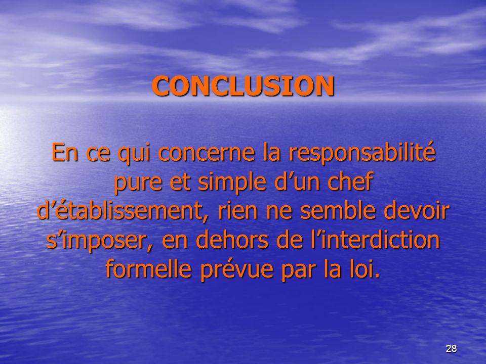 28 CONCLUSION En ce qui concerne la responsabilité pure et simple dun chef détablissement, rien ne semble devoir simposer, en dehors de linterdiction