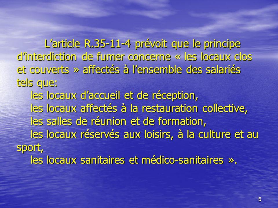 5 Larticle R.35-11-4 prévoit que le principe dinterdiction de fumer concerne « les locaux clos et couverts » affectés à lensemble des salariés tels qu