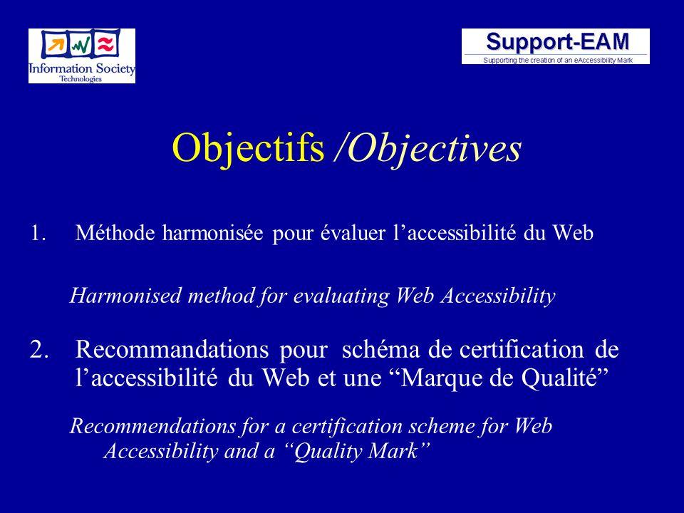 Objectifs /Objectives 1.Méthode harmonisée pour évaluer laccessibilité du Web Harmonised method for evaluating Web Accessibility 2.Recommandations pour schéma de certification de laccessibilité du Web et une Marque de Qualité Recommendations for a certification scheme for Web Accessibility and a Quality Mark