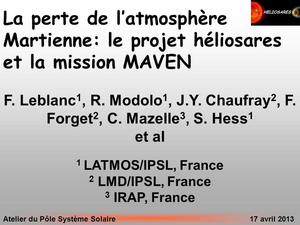 Atelier du Pôle Système Solaire 17 avril 2013 La perte de latmosphère Martienne: le projet héliosares et la mission MAVEN F. Leblanc 1, R. Modolo 1, J