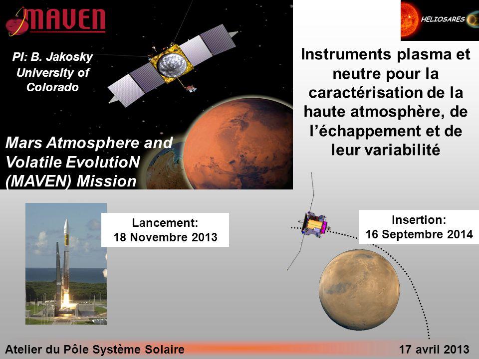 Atelier du Pôle Système Solaire 17 avril 2013 Mars Atmosphere and Volatile EvolutioN (MAVEN) Mission PI: B. Jakosky University of Colorado Lancement: