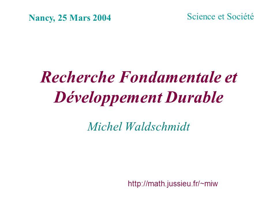 Recherche Fondamentale et Développement Durable Michel Waldschmidt Nancy, 25 Mars 2004 http://math.jussieu.fr/~miw Science et Société