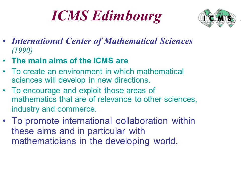 ICMS Edimbourg International Center of Mathematical Sciences (1990) The main aims of the ICMS are To create an environment in which mathematical sciences will develop in new directions.