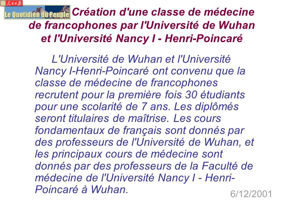 Création d une classe de médecine de francophones par l Université de Wuhan et l Université Nancy I - Henri-Poincaré L Université de Wuhan et l Université Nancy I-Henri-Poincaré ont convenu que la classe de médecine de francophones recrutent pour la première fois 30 étudiants pour une scolarité de 7 ans.