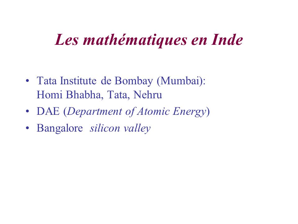 Les mathématiques en Inde Tata Institute de Bombay (Mumbai): Homi Bhabha, Tata, Nehru DAE (Department of Atomic Energy) Bangalore silicon valley