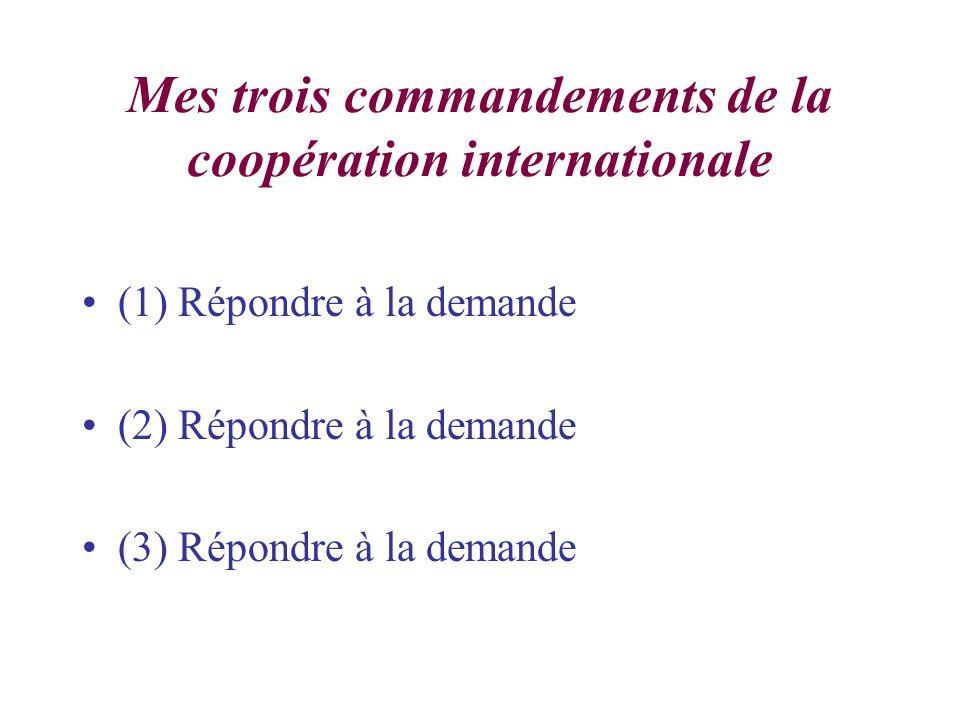 Mes trois commandements de la coopération internationale (1) Répondre à la demande (2) Répondre à la demande (3) Répondre à la demande