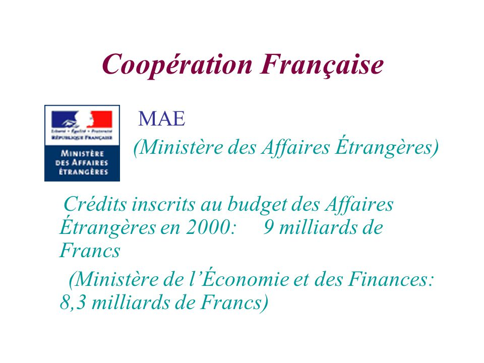 Coopération Française MAE (Ministère des Affaires Étrangères) Crédits inscrits au budget des Affaires Étrangères en 2000: 9 milliards de Francs (Ministère de lÉconomie et des Finances: 8,3 milliards de Francs)