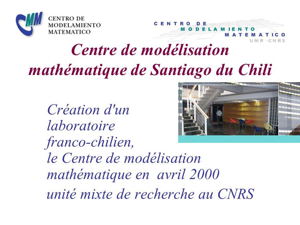 Centre de modélisation mathématique de Santiago du Chili Création d un laboratoire franco-chilien, le Centre de modélisation mathématique en avril 2000 unité mixte de recherche au CNRS