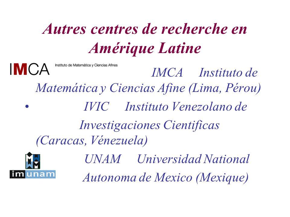 Autres centres de recherche en Amérique Latine IMCA Instituto de Matemática y Ciencias Afine (Lima, Pérou) IVIC Instituto Venezolano de Investigaciones Cientificas (Caracas, Vénezuela) UNAM Universidad National Autonoma de Mexico (Mexique)