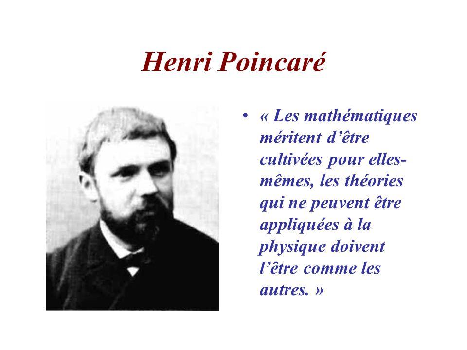 Henri Poincaré « Les mathématiques méritent dêtre cultivées pour elles- mêmes, les théories qui ne peuvent être appliquées à la physique doivent lêtre comme les autres.