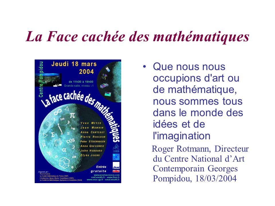 La Face cachée des mathématiques Que nous nous occupions d art ou de mathématique, nous sommes tous dans le monde des idées et de l imagination Roger Rotmann, Directeur du Centre National dArt Contemporain Georges Pompidou, 18/03/2004