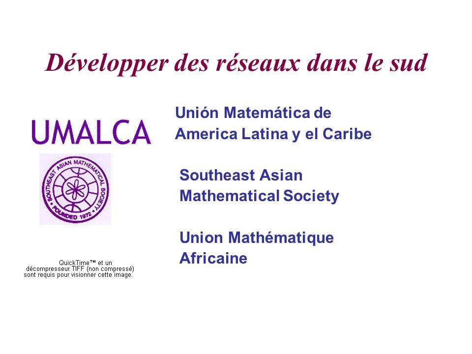 Développer des réseaux dans le sud Unión Matemática de America Latina y el Caribe Southeast Asian Mathematical Society Union Mathématique Africaine