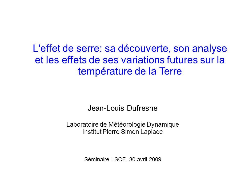 L effet de serre: sa découverte, son analyse et les effets de ses variations futures sur la température de la Terre Jean-Louis Dufresne Laboratoire de Météorologie Dynamique Institut Pierre Simon Laplace Séminaire LSCE, 30 avril 2009