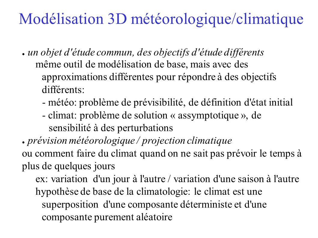 Modélisation 3D météorologique/climatique un objet d étude commun, des objectifs d étude différents même outil de modélisation de base, mais avec des approximations différentes pour répondre à des objectifs différents: - météo: problème de prévisibilité, de définition d état initial - climat: problème de solution « assymptotique », de sensibilité à des perturbations prévision météorologique / projection climatique ou comment faire du climat quand on ne sait pas prévoir le temps à plus de quelques jours ex: variation d un jour à l autre / variation d une saison à l autre hypothèse de base de la climatologie: le climat est une superposition d une composante déterministe et d une composante purement aléatoire
