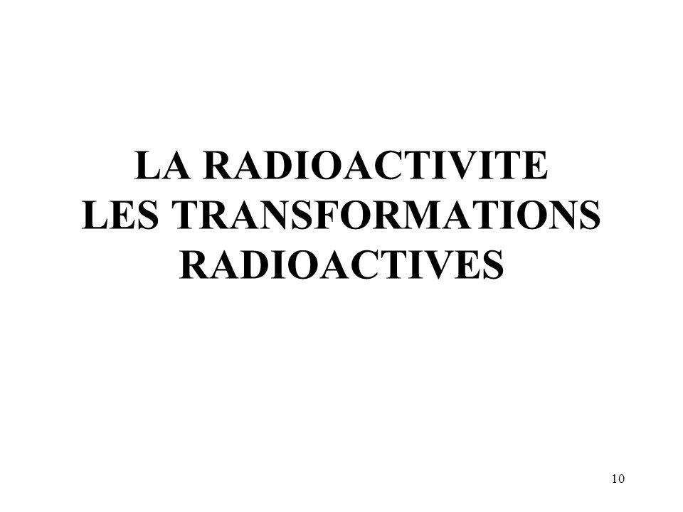10 LA RADIOACTIVITE LES TRANSFORMATIONS RADIOACTIVES