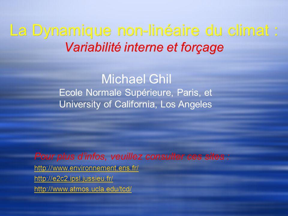 La Dynamique non-linéaire du climat : Variabilité interne et forçage Michael Ghil Ecole Normale Supérieure, Paris, et University of California, Los Angeles Pour plus dinfos, veuillez consulter ces sites : http://www.environnement.ens.fr/ http://e2c2.ipsl.jussieu.fr/ http://www.atmos.ucla.edu/tcd/