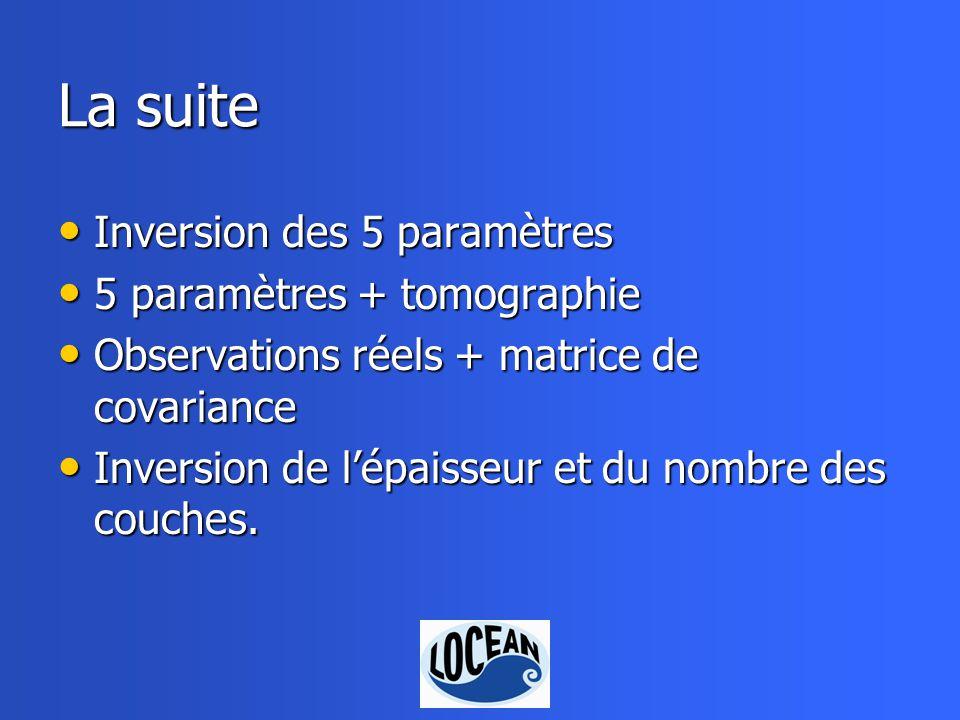 La suite Inversion des 5 paramètres Inversion des 5 paramètres 5 paramètres + tomographie 5 paramètres + tomographie Observations réels + matrice de covariance Observations réels + matrice de covariance Inversion de lépaisseur et du nombre des couches.