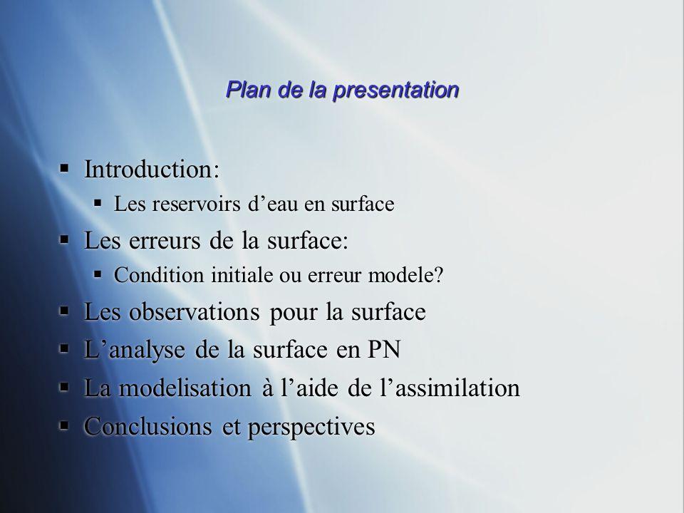 Plan de la presentation Introduction: Les reservoirs deau en surface Les erreurs de la surface: Condition initiale ou erreur modele? Les observations