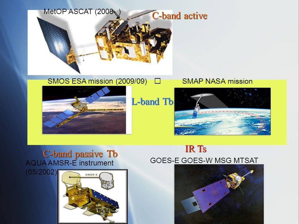 L-band Tb SMOS ESA mission (2009/09) SMAP NASA mission C-band passive Tb AQUA AMSR-E instrument (05/2002) IR Ts GOES-E GOES-W MSG MTSAT MetOP ASCAT (2