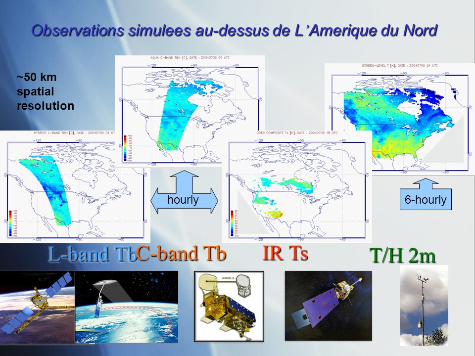 L-band Tb C-band Tb IR Ts Observations simulees au-dessus de L Amerique du Nord T/H 2m hourly6-hourly ~50 km spatial resolution