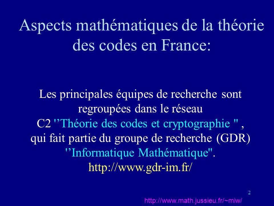 2 Aspects mathématiques de la théorie des codes en France: http://www.math.jussieu.fr/~miw/ Les principales équipes de recherche sont regroupées dans le réseau C2 Théorie des codes et cryptographie , qui fait partie du groupe de recherche (GDR) Informatique Mathématique .