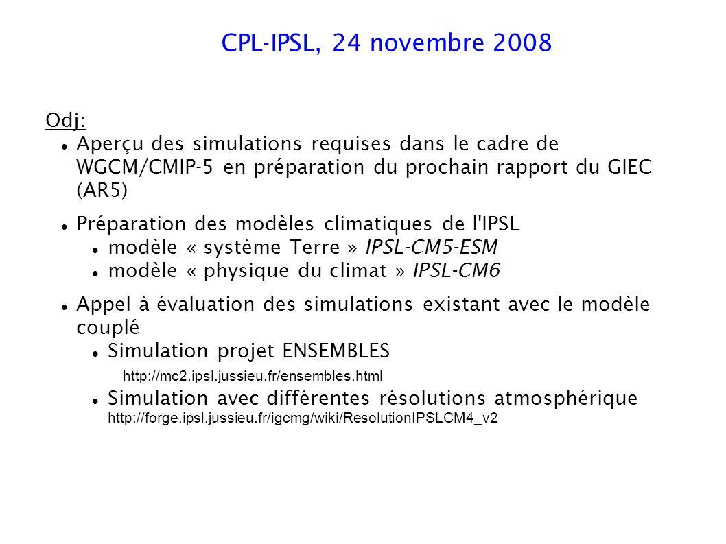 CPL-IPSL, 24 novembre 2008 Odj: Aperçu des simulations requises dans le cadre de WGCM/CMIP-5 en préparation du prochain rapport du GIEC (AR5) Préparation des modèles climatiques de l IPSL modèle « système Terre » IPSL-CM5-ESM modèle « physique du climat » IPSL-CM6 Appel à évaluation des simulations existant avec le modèle couplé Simulation projet ENSEMBLES http://mc2.ipsl.jussieu.fr/ensembles.html Simulation avec différentes résolutions atmosphérique http://forge.ipsl.jussieu.fr/igcmg/wiki/ResolutionIPSLCM4_v2