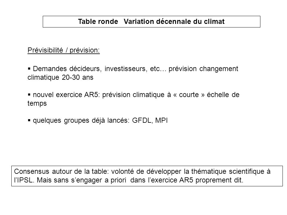 Table ronde Variation décennale du climat Demandes décideurs, investisseurs, etc… prévision changement climatique 20-30 ans nouvel exercice AR5: prévi