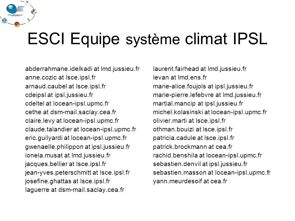 ESCI Equipe système climat IPSL abderrahmane.idelkadi at lmd.jussieu.fr anne.cozic at lsce.ipsl.fr arnaud.caubel at lsce.ipsl.fr cdeipsl at ipsl.jussieu.fr cdeltel at locean-ipsl.upmc.fr cethe at dsm-mail.saclay.cea.fr claire.levy at locean-ipsl.upmc.fr claude.talandier at locean-ipsl.upmc.fr eric.guilyardi at locean-ipsl.upmc.fr gwenaelle.philippon at ipsl.jussieu.fr ionela.musat at lmd.jussieu.fr jacques.bellier at lsce.ipsl.fr jean-yves.peterschmitt at lsce.ipsl.fr josefine.ghattas at lsce.ipsl.fr laguerre at dsm-mail.saclay.cea.fr laurent.fairhead at lmd.jussieu.fr levan at lmd.ens.fr marie-alice.foujols at ipsl.jussieu.fr marie-pierre.lefebvre at lmd.jussieu.fr martial.mancip at ipsl.jussieu.fr michel.kolasinski at locean-ipsl.upmc.fr olivier.marti at lsce.ipsl.fr othman.bouizi at lsce.ipsl.fr patricia.cadule at lsce.ipsl.fr patrick.brockmann at cea.fr rachid.benshila at locean-ipsl.upmc.fr sebastien.denvil at ipsl.jussieu.fr sebastien.masson at locean-ipsl.upmc.fr yann.meurdesoif at cea.fr