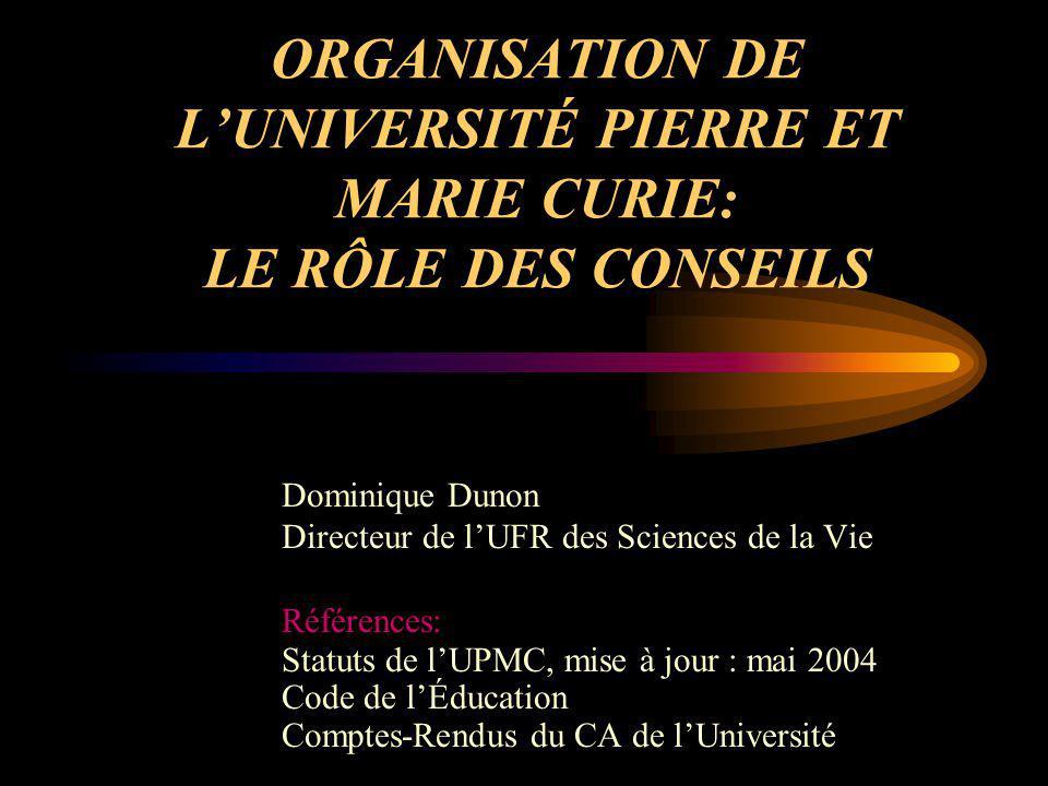 ORGANISATION DE LUNIVERSITÉ PIERRE ET MARIE CURIE: LE RÔLE DES CONSEILS Dominique Dunon Directeur de lUFR des Sciences de la Vie Références: Statuts d