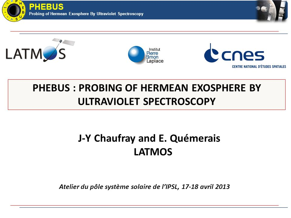PHEBUS Probing of Hermean Exosphere By Ultraviolet Spectroscopy PHEBUS : PROBING OF HERMEAN EXOSPHERE BY ULTRAVIOLET SPECTROSCOPY J-Y Chaufray and E.