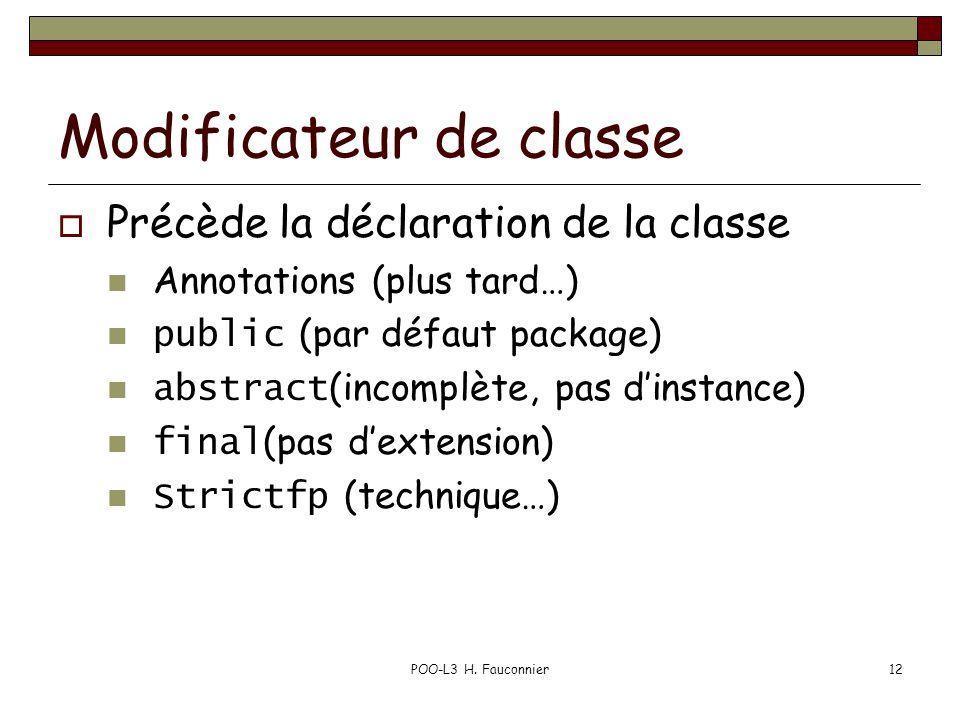 POO-L3 H. Fauconnier12 Modificateur de classe Précède la déclaration de la classe Annotations (plus tard…) public (par défaut package) abstract (incom