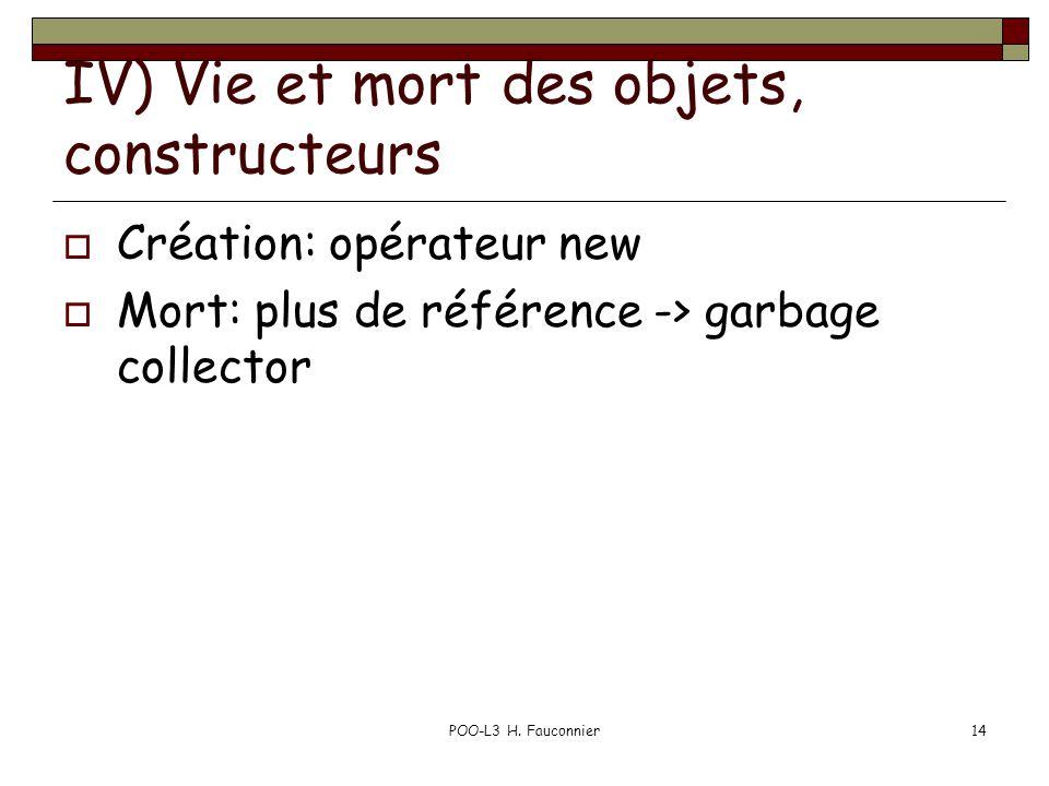 POO-L3 H. Fauconnier14 IV) Vie et mort des objets, constructeurs Création: opérateur new Mort: plus de référence -> garbage collector
