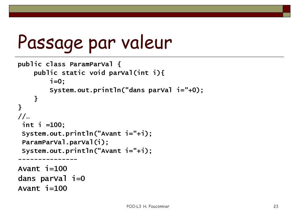 POO-L3 H. Fauconnier23 Passage par valeur public class ParamParVal { public static void parVal(int i){ i=0; System.out.println(