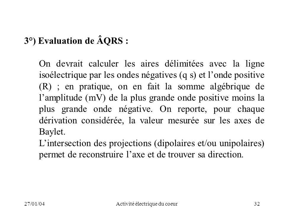 27/01/04Activité électrique du coeur32 3°) Evaluation de ÂQRS : On devrait calculer les aires délimitées avec la ligne isoélectrique par les ondes nég